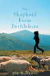 "Author Jim Michell's New Release ""The Shepherd from Bethlehem"" is the Story of David Told for Today's Audiences, in Which Readers Experience the Life of the Famous King"