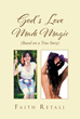 """Faith Retali's Newly Released """"God's Love Made Magic"""" Is a Powerful Account of a Woman's Struggle to Find Herself, and Achieving It Through God's Love"""