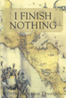 """Author Robert William Dinklage's Newly Released """"I Finish Nothing"""" is a Tale of Grief and Triumph for Those Who Have Lost it All and Need Inspiration"""