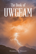 "Darrell R. Kelley's newly released ""The Book of UWGEAM"" is an inspirational guide to discovering a better life and finding love, peace, and happiness through God."