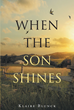 "Klaire Blunck's Newly Released ""When the Son Shines"" is a Gripping Book on the Author's Experiences and Memories on Placing her Faith in the Lord and Living a Godly Life"