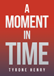 """Author Tyrone Henry's New Book """"A Moment in Time"""" Is The Story Of Two Ambitious People Who Find Love And Partnership In A Chance Encounter On A Busy Detroit Street"""