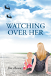 "Jim Hawn's New Book ""Watching Over Her"" is About a True Love that is Driven Apart by Family and Circumstances, but can Never be Extinguished"