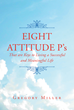 "Gregory Miller's Newly Released ""8 Attitude P's that are Keys to Living a Successful and Meaningful Life"" is a Powerful Roadmap for Anyone Lost and Searching for God"