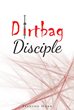 "Author Stanton Horn's Newly Released ""Dirtbag Disciple"" Reveals a Personal Miracle That Transformed a Broken Man's Existence into a Life of Victory and Purpose"