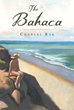 "Charles Rak's New Book ""The Bahaca"" Is an Enthralling Journey of a Boston Man Throughout Fifty States and Five Continents Around the World"