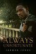 "Jarmar Jones's New Book ""Always Unfortunate"" Is a Riveting Novel Portraying the Life of a Man Struggling in His Unfortunate Fate and Promising to Rise Above His Plight"