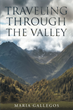 """Author Maria Gallegos'S Newly Released """"Traveling Through The Valley"""" Is A Collection Of Short Stories Reflecting Upon Trials And Tribulations In The Life Of The Writer"""