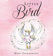 "Author Mary Timmermann's Newly Released ""Little Bird"" Is A Simple Yet Beautiful Story Illustrating The Powerful Effect That God's Love Can Have On Those Who Believe"