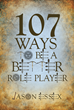"Jason Essex's New Book ""107 Ways To Be a Better Role Player"" Seeks to Further Entrench, as Well as to Improve, the Readers' Experiences Creating Fictitious Characters"