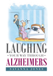"""Savanna Jones's new book, """"Laughing Your Way Through Alzheimers,"""" Describes the Affliction and the Ways of Taking Care of Someone Diagnosed with this Disease"""