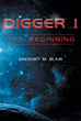 """Author Gregory M. Blair's New Book """"Digger 1; The Beginning"""" is a Grand Futuristic Adventure of Intergalactic Cooperation Against the Forces of Evil on a Faraway Planet"""