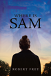 "Robert Frey's New Book ""Where is Sam"" Is a Mysterious and Thrilling Story of a Grieving Wife in Search of Her Husband Who Suddenly Goes Missing"