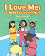 "Author Yonette Belinda's Newly Released ""I Love Me: A Love for Every Girl"" Encourages Girls to Reveal the True and Unique Beauty Found Inside Them"