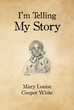 "Author Mary Louise Cooper White's Newly Released ""I'm Telling My Story"" is the Story of a Black Southern Woman Who Experienced the Integration of America's Schools"