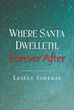 """Author Lesley Simeral's New Book """"Where Santa Dwelleth, Forever After"""" Is a Unique and Fantastical Christmas Story for Readers of All Ages"""
