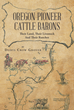 "Author Dorys Crow Grover's New Book ""Oregon Pioneer Cattle Barons"" is a Detailed History of the Powerful Ranchers who once Ruled the Free-Range Lands of Southern Oregon"