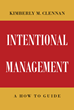 "Author Kimberly M. Clennan's New Book ""Intentional Management: A How-To Guide"" Is an Engaging Handbook on Business Management"