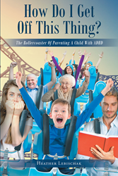 "Author Heather Lebischak's newly released ""How Do I Get Off This Thing? The Rollercoaster of Parenting a Child with ADHD"" is a heartfelt journal from a steadfast mother."