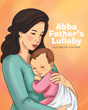 "Elizabeth Stevens's Newly Released ""Abba Father's Lullaby"" is a Charming Illustrated Story That Teaches Children About God's Creations, and the Love He Has for Each One"