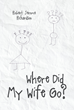 "Robert Jerome Richardson's New Book ""Where Did My Wife Go?"" is a Compelling Story of a Husband and Wife, and Their Struggles Amidst Changes in Their Relationship"