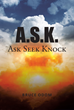 "Bruce Odom's New Book ""A.S.K.: Ask Seek Knock"" is an Enlivening Account That Delves into one's Faith and Trust in God."