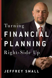 Jeffrey Small, Advisor Advocate, Helping Consumers Achieve Their Retirement Goals with New Book and Ultimate Financial Guide: Turning Financial Planning Right-Side Up