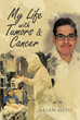 "Author Brian Soto's New Book ""My Life with Tumors and Cancer"" is a Candid Reflection on a Childhood Beset by Serious Illness, Treatment and Surgeries"