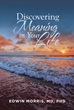 "Edwin Morris's new book ""Discovering Meaning in Your Life"" is a profound work that looks into philosophical and science-related truths about finding one's life purpose."