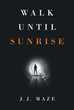 "J.J. Maze's new book ""Walk Until Sunrise"" is a gripping tale of the author's profound circumstances, leading to an ultimate life-changing realization."
