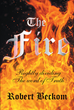 "Author Robert Beckom's Newly Released ""The Fire"" Is A Guide Written To Assist In The Study Of The Bible And The Search For Truth Through The Lord"