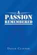 "David Clipper's New Book ""A Passion Remembered"" is an Exciting Story About U.S. Air Force Members Who Are on an Overseas Mission That Deems Dangerous"