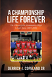 "Author Derrick J. Copeland, Sr.'s Newly Released ""A Championship Life Forever"" Is The Story Of A High School Basketball Team And Of Winning In All The Ways That Matter"