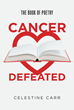 "Celestine Carr's new book ""Cancer Defeated: The Book of Poetry"" is an Inspiring Poetry Book about the Author's Triumph against the Overwhelming Ailment"