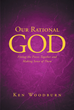 "Author Ken Woodburn's Newly Released ""Our Rational God: Fitting the Pieces Together and Making Sense of Them"" Is a Common Man's Guide to Biblical Study"