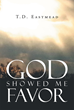 "Author T.D. Eastmead's Newly Released ""God Showed Me Favor"" is A Collection of Poems Covering a Variety of Themes that Display the Writer's Talent for the Art"