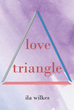 "Ila Wilkes's New Book ""Love Triangle"" Is An Evocative Story About Cami, A Torn Seventeen-Year-Old Student Who Has To Choose Between Two Of Her Loves, Anthony And Ethan"