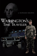 "J. Howard Brown's New Book ""Washington's Time Traveler"" Is an Enthralling Journey About History Threatened by a Modern Concept of Time Travel."
