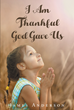 "James Anderson's Newly Released ""I Am Thankful God Gave Us"" Shares Many of the Wonderful Blessings That God Has Given"
