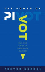 Mill City Press Announces the November 14, 2017 Launch of The Power of Pivot: Building a Life of Uncommon Success By Trevor Gordon