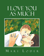 "Author Mari Loder's Newly Released ""I Love You As Much"" is a Beautiful Story That Tells of a Parent's Love for a Child and Explores God's Creation"