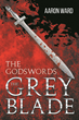 "Author Aaron Ward's New Book ""The Godswords: The Grey Blade"" is an Epic Fantasy Tale of a Mystic Sword and One Man's Struggle Between Duty and Conscience"