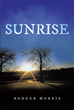 "Rodger Morris's New Book ""Sunrise"" Is an Encouraging Testament of a Promising and Fulfilling Life Under the Grace and Guidance of God"