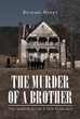 "Richard Hanks's New Book ""The Murder of a Brother: The Memories of a Ten Year Old"" is an Intriguing Tale of Dread, Horror, and Secrets Too Overwhelming to Bear"