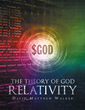 "Author David Walker's Newly Released ""The Theory of God Relativity"" is a Scientific and Spiritual Analysis That Explores the Existence of God From Two Perspectives"