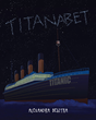 "Alexandra Besitka's New Book ""Titanabet"" is a Timeless Story on a Maritime Disaster of a Great Ship Journeying in the North Atlantic Ocean During the Twentieth Century"