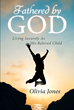 "Author Olivia Jones's Newly Released ""Fathered by God: Living Securely as His Beloved Child"" is an Exploration of Ways in Which God is a True Parent to His Followers"