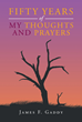 "James F. Gaddy's New Book ""Fifty Years of My Thoughts and Prayers"" Is the Author's Personal Reflections That Contain Wisdom in Dealing with Distressing Circumstances"