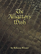 "Rebecca Wisner's New Book ""The Alligator's Wish"" Is a Touching Story About an Alligator with a Defining Wish to Become Someone Other Than Himself"