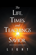 "LIGHT's Newly Released ""The Life, Times, and Teachings of a Savior"" Is a Brilliant Book That Chronicles and Digs Deeply into Jesus's Life, Works, and Teachings"